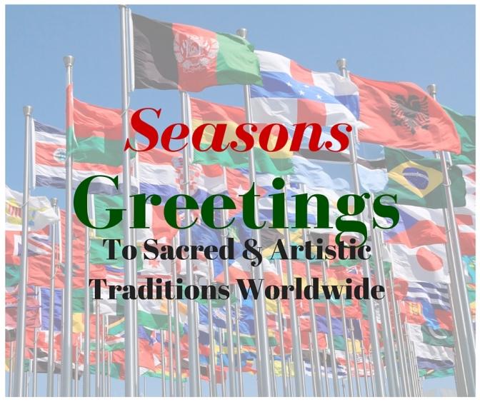 Seasons Greetings To Sacred & Artistic Traditions Worldwide #NoCriticsJustArtists