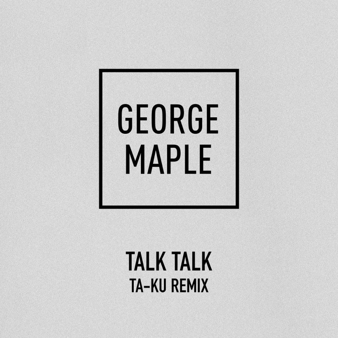The Art Of… The *Remix – George Maple's 'Talk Talk' [The Ta-Ku Remix] @georgemaple_x #NoCriticsJustArtists